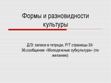 Формы и разновидности культуры Д/З: записи в тетради, Р/Т страницы 33-36,сооб...
