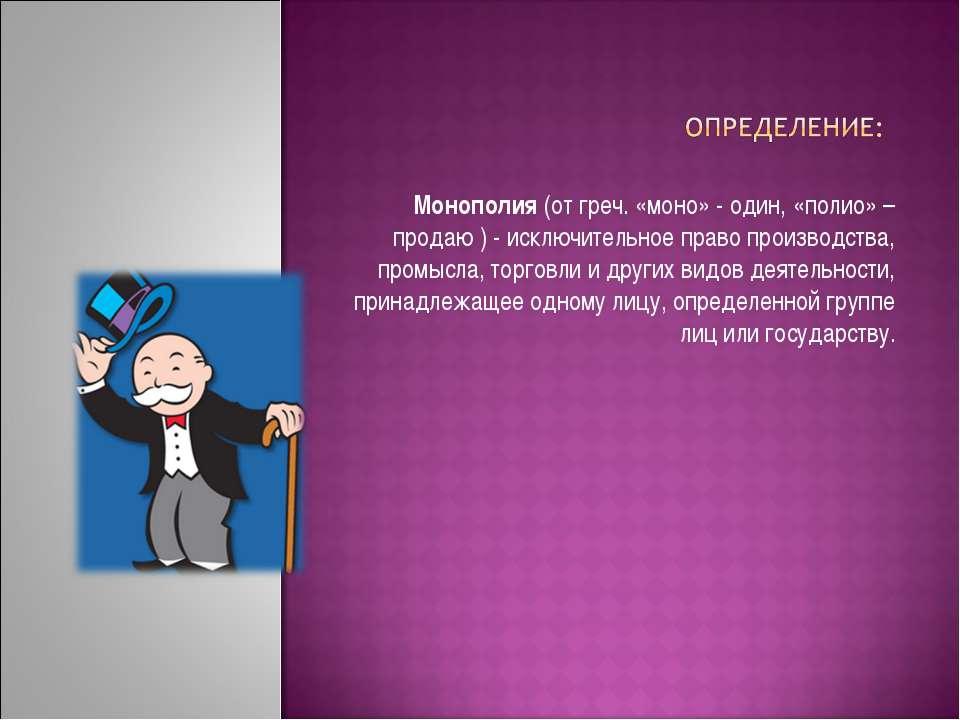 Монополия(от греч. «моно» - один, «полио» – продаю) -исключительное право ...