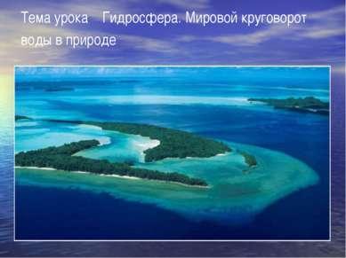Тема урока Гидросфера. Мировой круговорот воды в природе