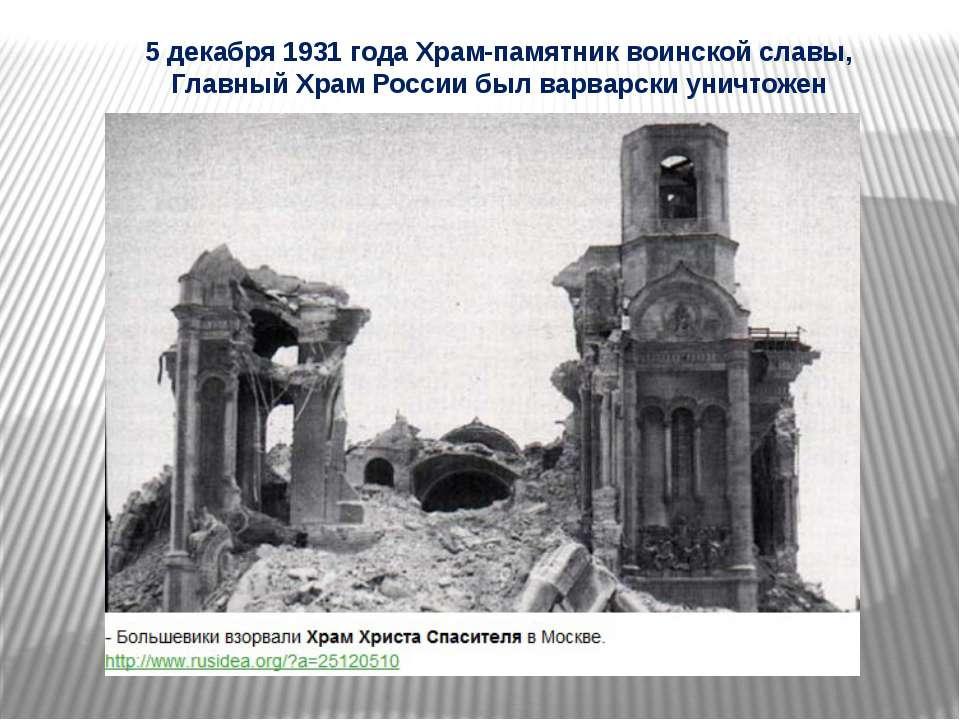 5 декабря 1931 года Храм-памятник воинской славы, Главный Храм России был вар...