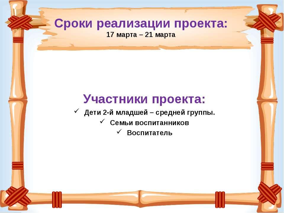 Сроки реализации проекта: 17 марта – 21 марта Участники проекта: Дети 2-й мла...