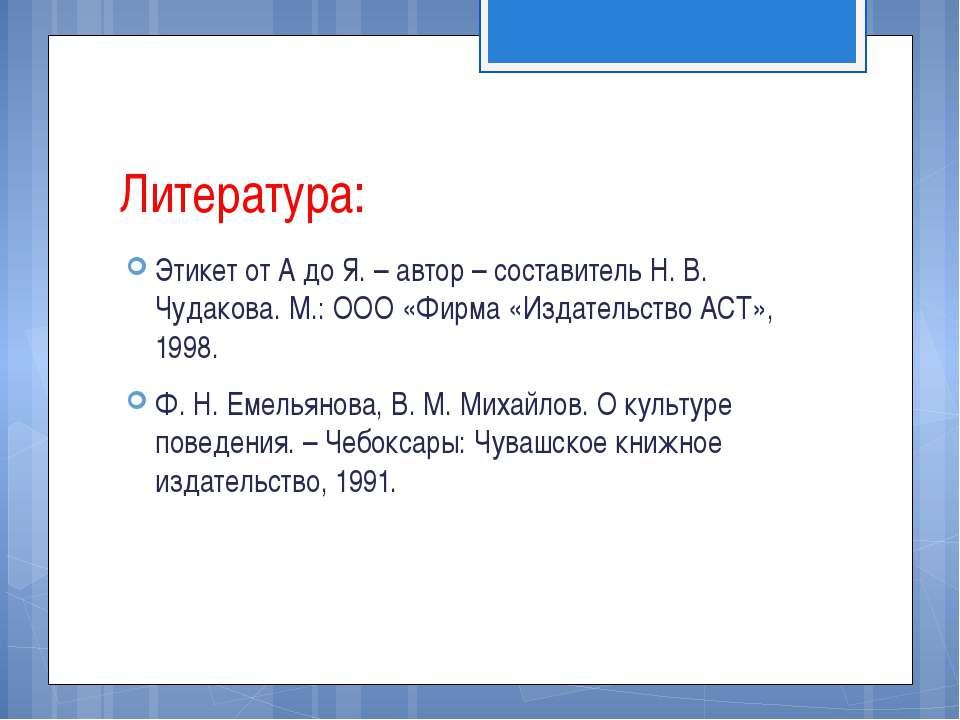 Литература: Этикет от А до Я. – автор – составитель Н. В. Чудакова. М.: ООО «...