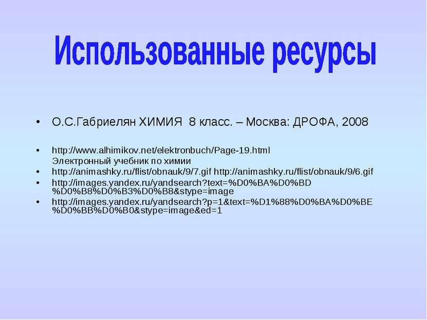 О.С.Габриелян ХИМИЯ 8 класс. – Москва: ДРОФА, 2008 http://www.alhimikov.net/e...