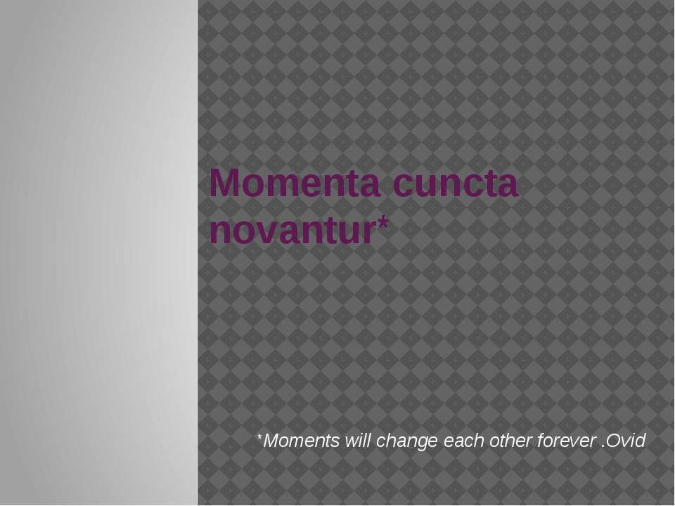Momenta cuncta novantur* *Moments will change each other forever .Ovid