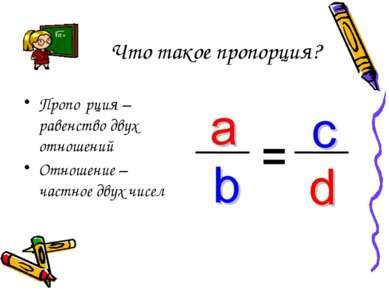 Что такое пропорция? Пропо рция – равенство двух отношений Отношение – частно...