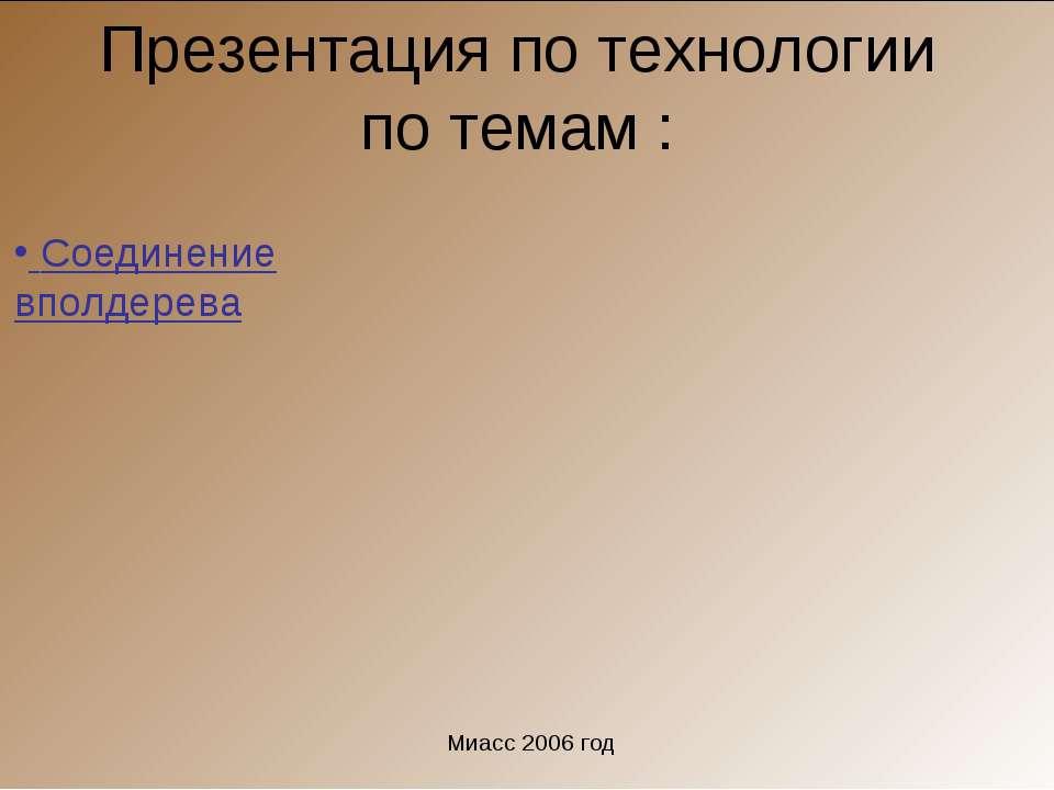 Презентация по технологии по темам : Соединение вполдерева Миасс 2006 год