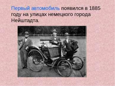 Первый автомобиль появился в 1885 году на улицах немецкого города Нейштадта.