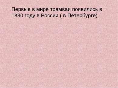 Первые в мире трамваи появились в 1880 году в России ( в Петербурге).