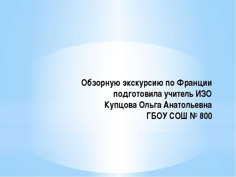 Обзорную экскурсию по Франции подготовила учитель ИЗО Купцова Ольга Анатольев...
