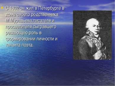 С 1802 он жил в Петербурге в доме своего родственника М.Муравьева,писателя и ...