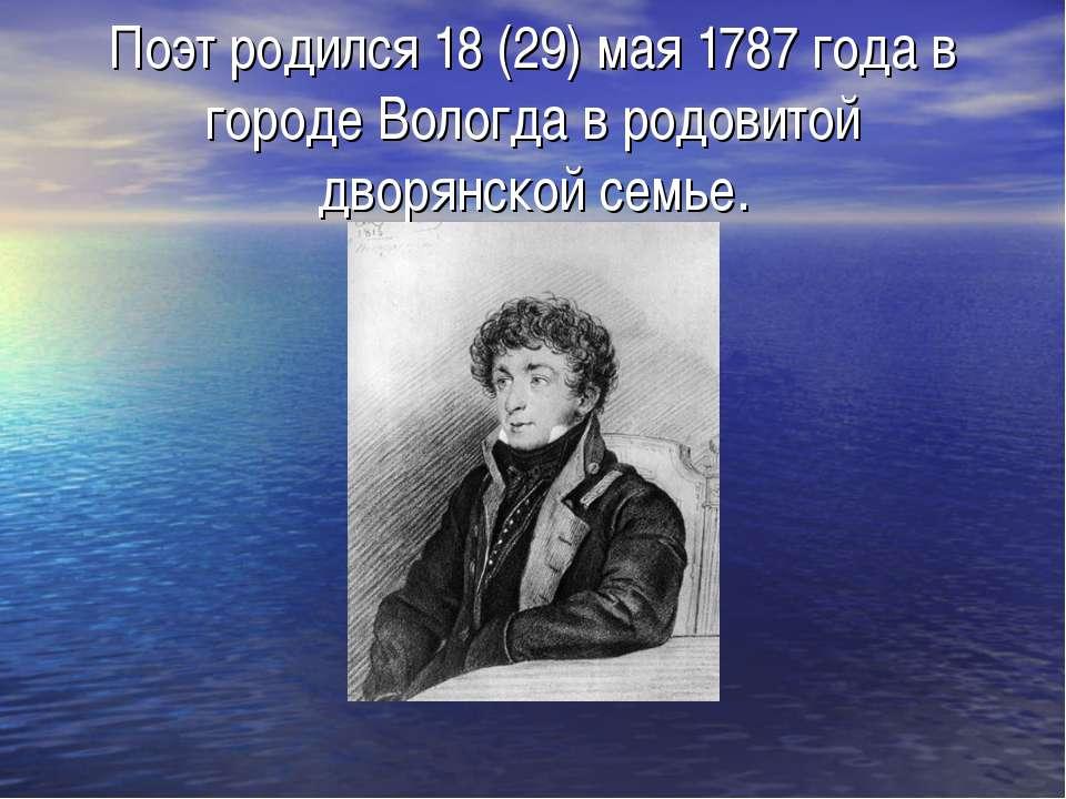 Поэт родился 18 (29) мая 1787 года в городе Вологда в родовитой дворянской се...