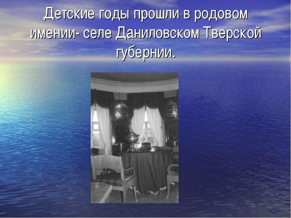 Детские годы прошли в родовом имении- селе Даниловском Тверской губернии.