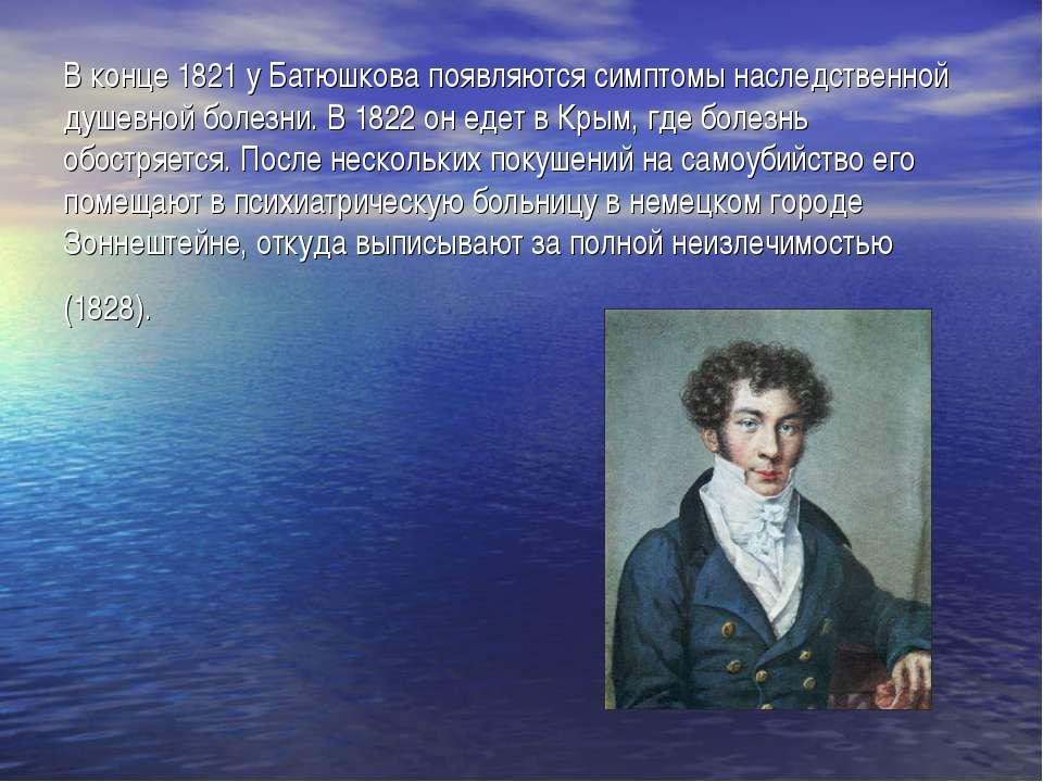 В конце 1821 у Батюшкова появляются симптомы наследственной душевной болезни....