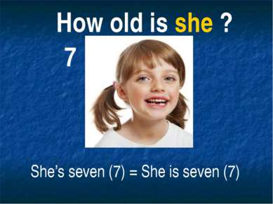 How old is she ? She's seven (7) = She is seven (7) 7