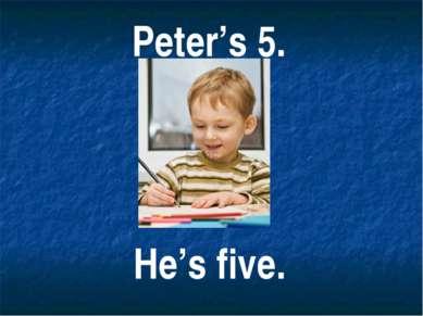 Peter's 5. He's five.