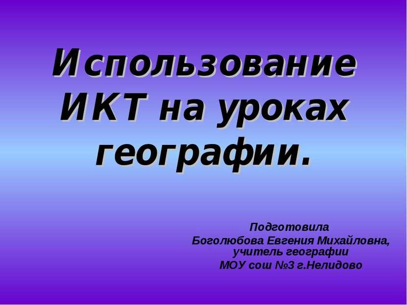 Использование ИКТ на уроках географии. Подготовила Боголюбова Евгения Михайло...
