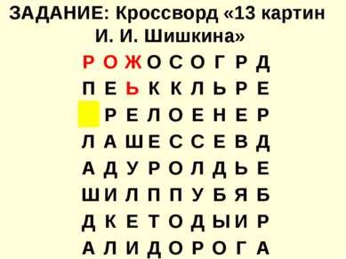 ЗАДАНИЕ: Кроссворд «13 картин И. И. Шишкина» Р О Ж О С О Г Р Д П Е Ь К К Л Ь ...