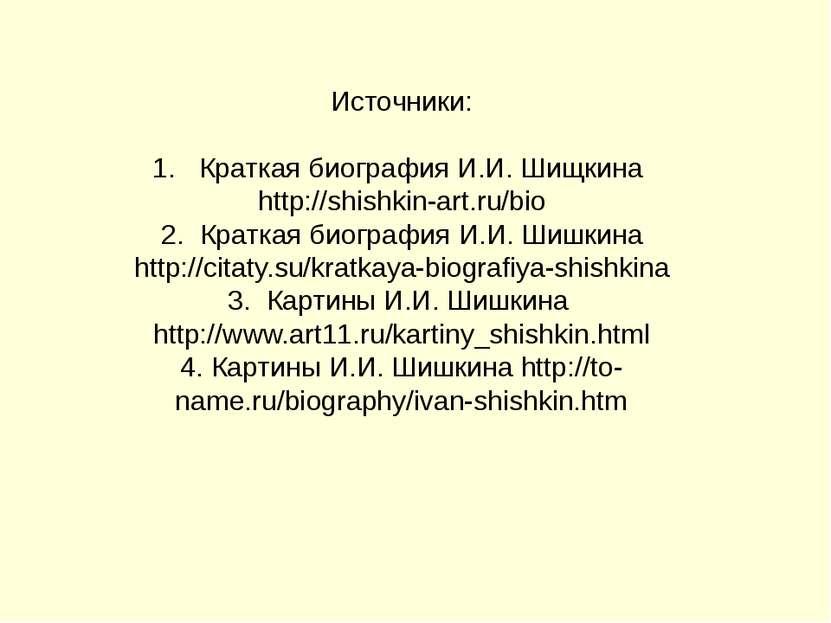 Источники: 1. Краткая биография И.И. Шищкина http://shishkin-art.ru/bio 2. Кр...