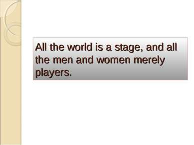 All the world is a stage, and all the men and women merely players.