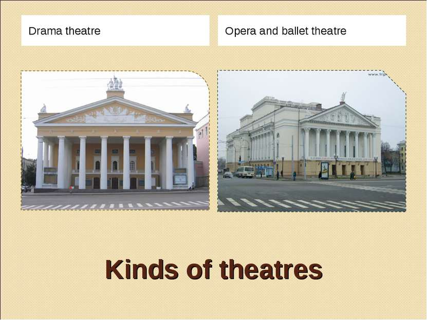Kinds of theatres Drama theatre Opera and ballet theatre