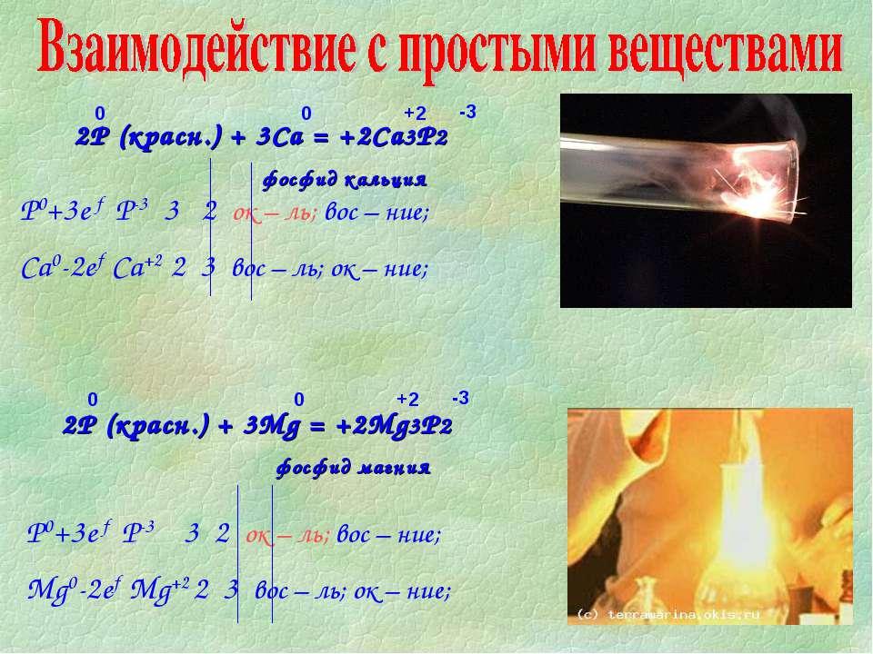 2P (красн.) + 3Mg = +2Mg3P2 фосфид магния 2P (красн.) + 3Ca = +2Ca3P2 фосфид ...