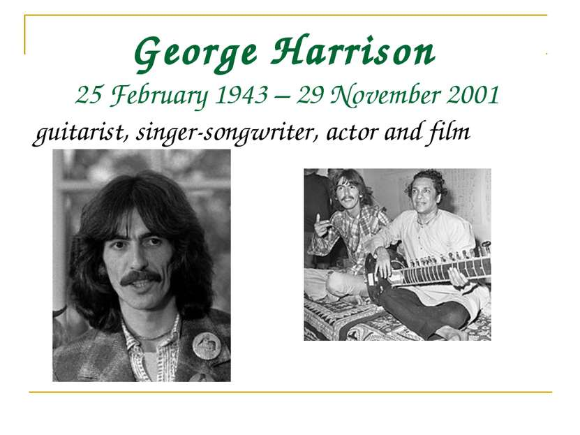 George Harrison 25 February 1943 – 29 November 2001 guitarist, singer-songwri...