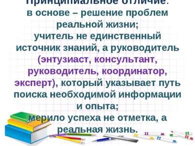 Принципиальное отличие: в основе – решение проблем реальной жизни; учитель не...