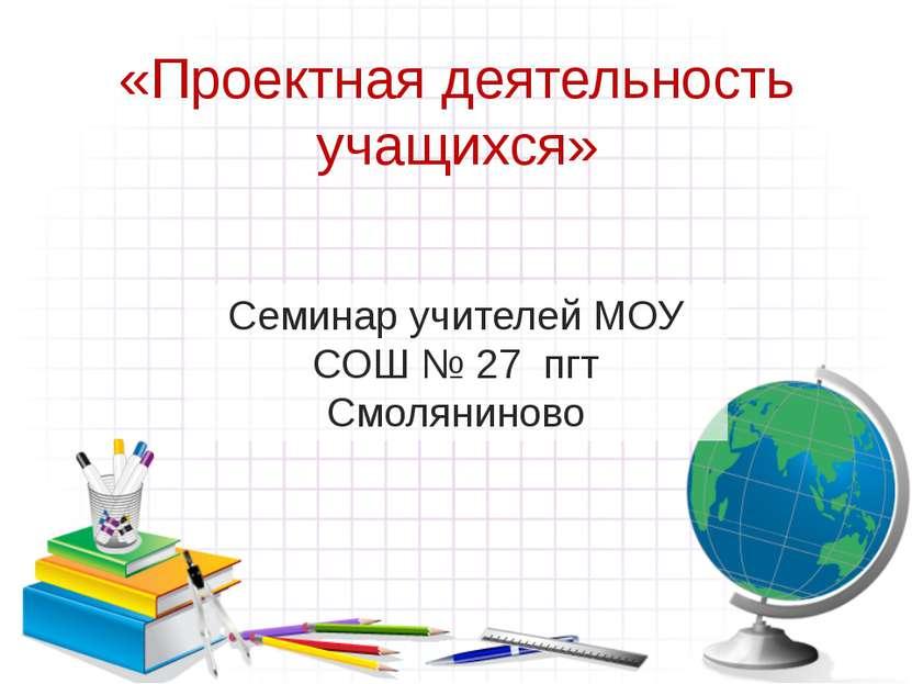 «Проектная деятельность учащихся» Семинар учителей МОУ СОШ № 27 пгт Смоляниново
