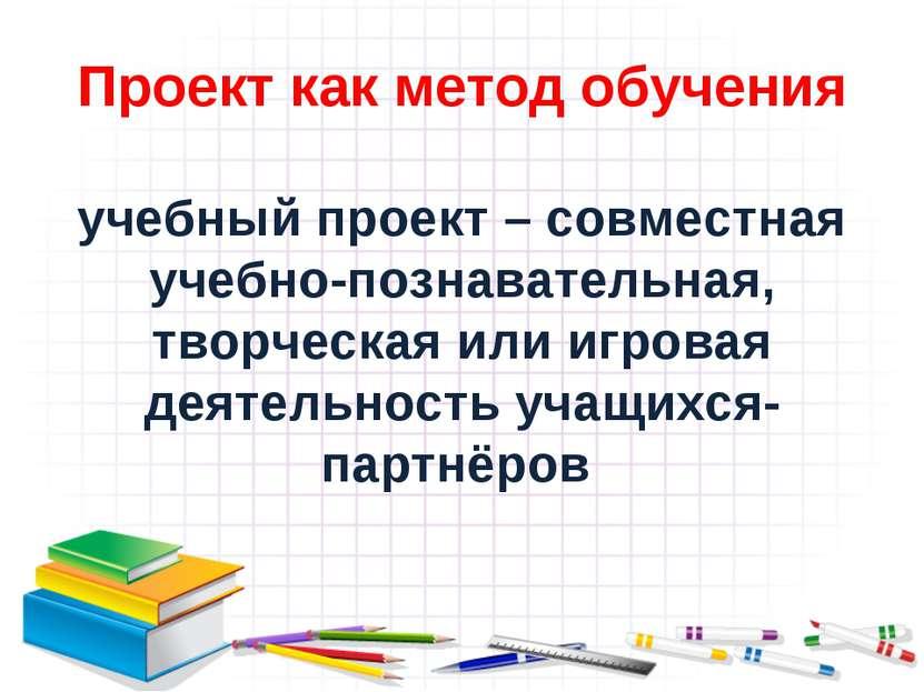 Проект как метод обучения учебный проект – совместная учебно-познавательная, ...