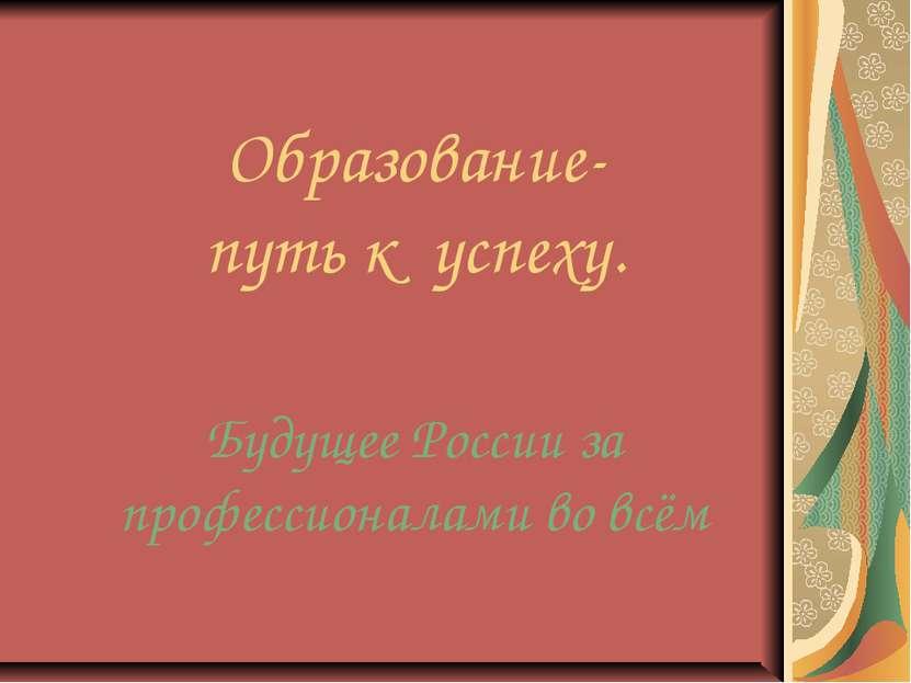 Образование- путь к успеху. Будущее России за профессионалами во всём