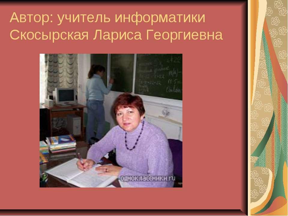 Автор: учитель информатики Скосырская Лариса Георгиевна