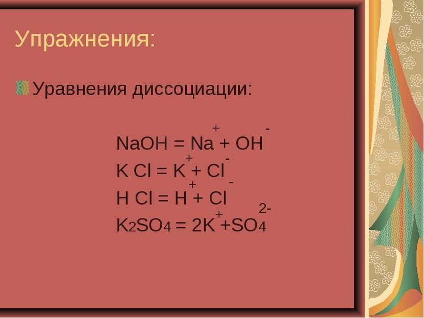 Упражнения: Уравнения диссоциации: NaOH = Na + OH K Cl = K + Cl H Cl = H + Cl...