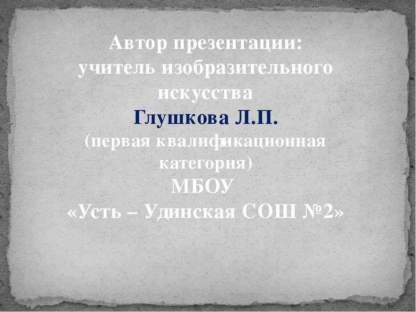 Автор презентации: учитель изобразительного искусства Глушкова Л.П. (первая к...