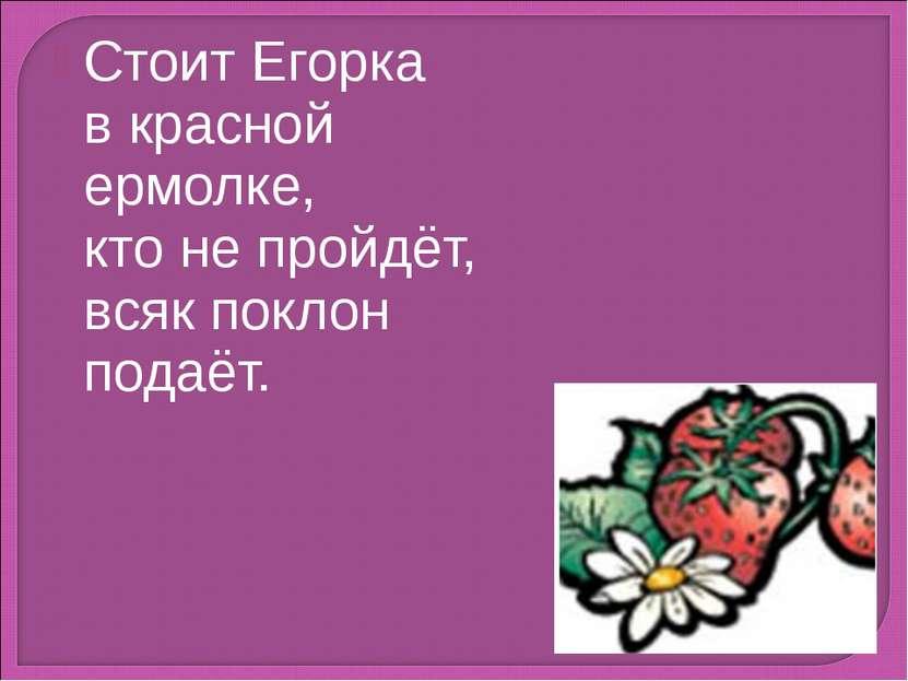 Стоит Егорка в красной ермолке, кто не пройдёт, всяк поклон подаёт.