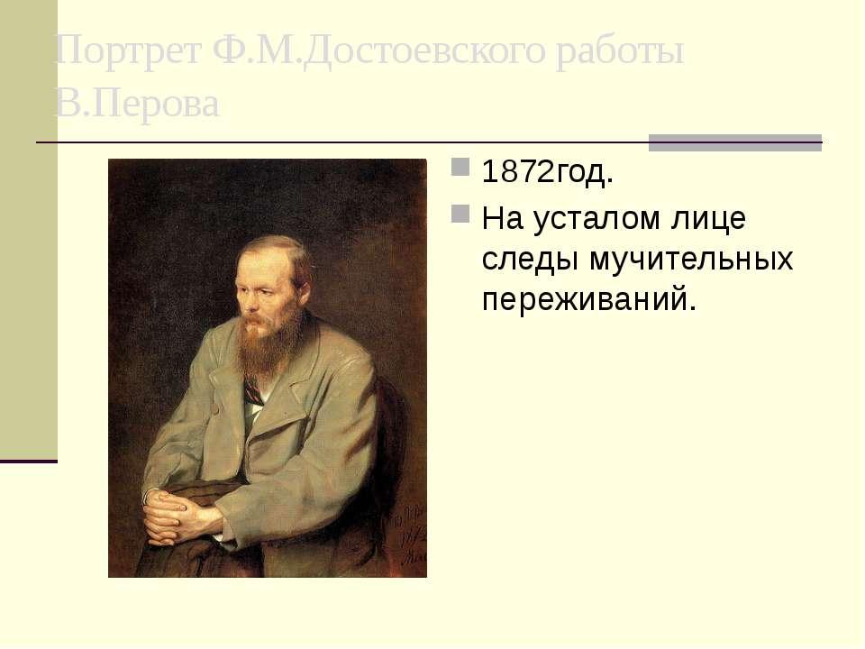 Портрет Ф.М.Достоевского работы В.Перова 1872год. На усталом лице следы мучит...