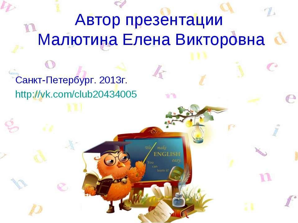Автор презентации Малютина Елена Викторовна Санкт-Петербург. 2013г. http://vk...