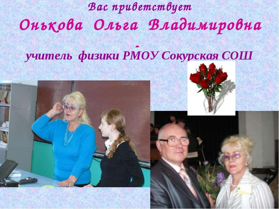 Вас приветствует Онькова Ольга Владимировна - учитель физики РМОУ Сокурская СОШ