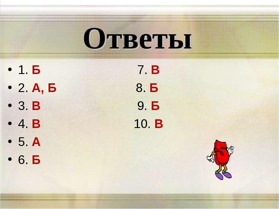 Ответы 1. Б 7. В 2. А, Б 8. Б 3. В 9. Б 4. В 10. В 5. А 6. Б