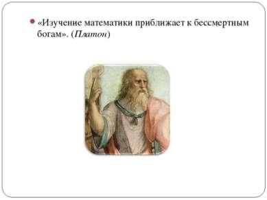 «Изучение математики приближает к бессмертным богам». (Платон)