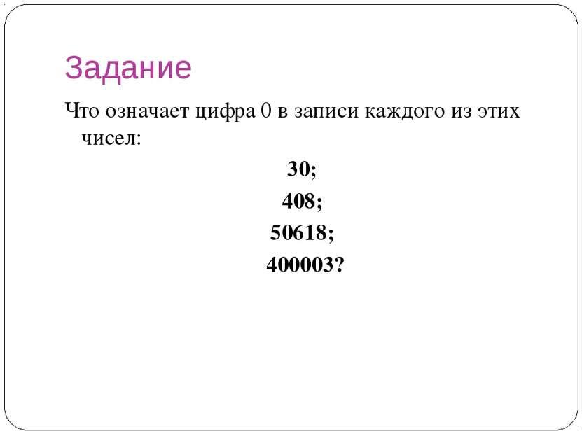 Задание Что означает цифра 0 в записи каждого из этих чисел: 30; 408; 50618; ...