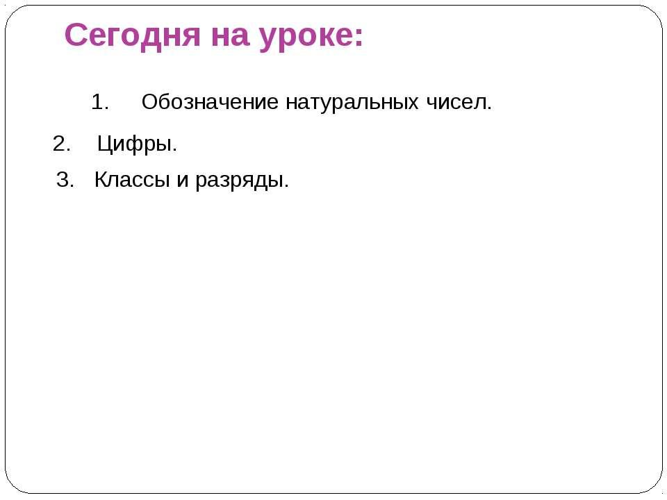 Сегодня на уроке: Обозначение натуральных чисел. 2. Цифры. 3. Классы и разряды.