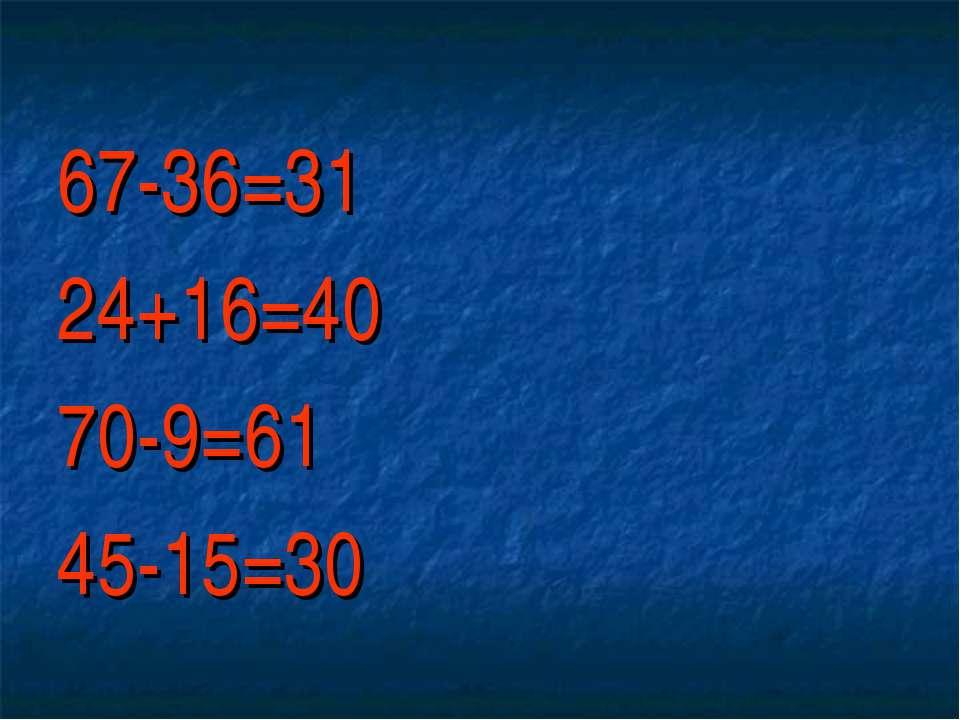 67-36=31 24+16=40 70-9=61 45-15=30
