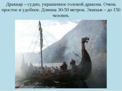 Драккар – судно, украшенное головой дракона. Очень простое и удобное. Длинна ...