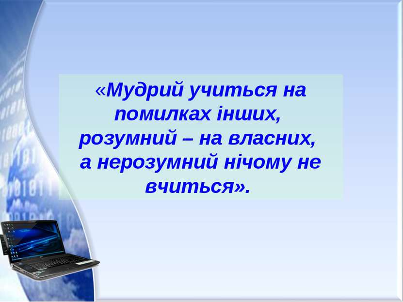 «Мудрий учиться на помилках інших, розумний – на власних, а нерозумний нічому...