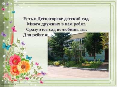 Есть в Десногорске детский сад, Много дружных в нем ребят. Сразу этот сад пол...