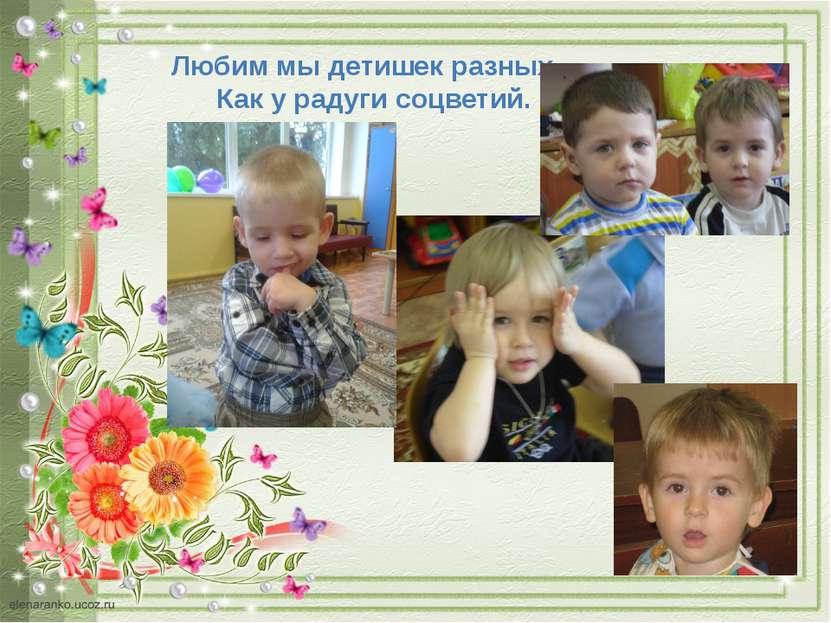 Любим мы детишек разных – Как у радуги соцветий.