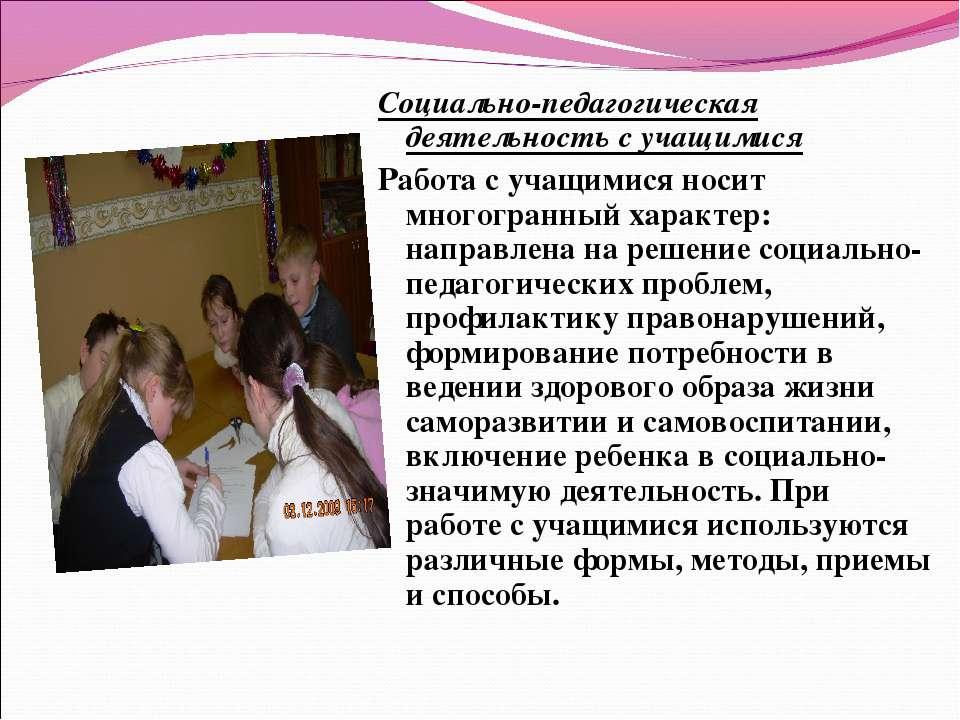 Социально-педагогическая деятельность с учащимися Работа с учащимися носит мн...