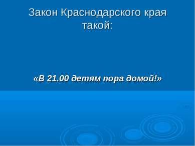 Закон Краснодарского края такой: «В 21.00 детям пора домой!»
