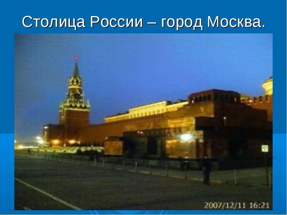 Столица России – город Москва.