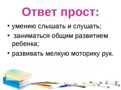 Ответ прост: умению слышать и слушать; заниматься общим развитием ребенка; ра...